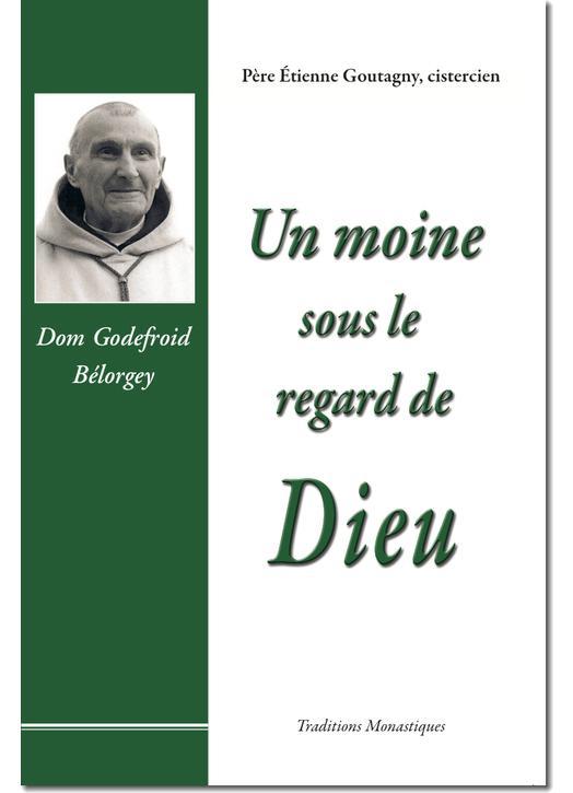 Un moine sous le regard de Dieu : Dom Godefroid Bélorgey (1880-1964)